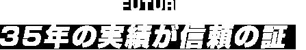FUTURE 40年の実績が信頼の証!